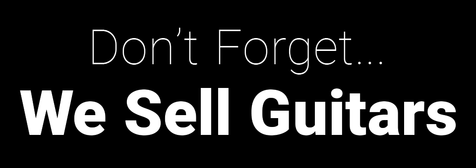 Don't Forget... We Sell Guitars